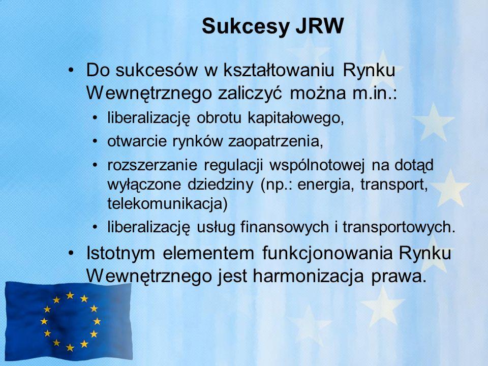 Sukcesy JRW Do sukcesów w kształtowaniu Rynku Wewnętrznego zaliczyć można m.in.: liberalizację obrotu kapitałowego, otwarcie rynków zaopatrzenia, rozszerzanie regulacji wspólnotowej na dotąd wyłączone dziedziny (np.: energia, transport, telekomunikacja) liberalizację usług finansowych i transportowych.