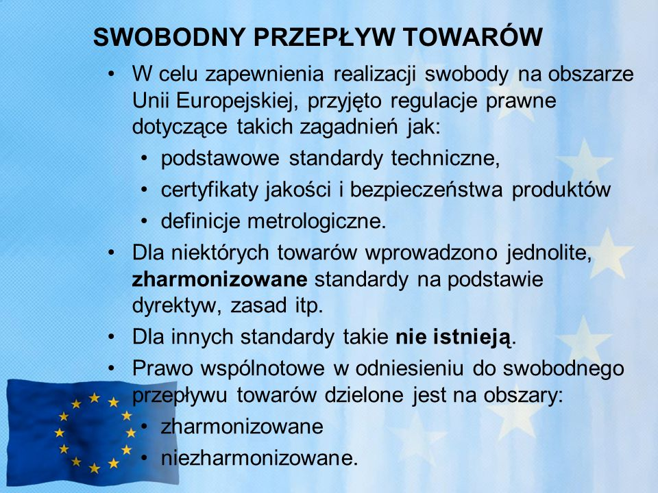 SWOBODNY PRZEPŁYW TOWARÓW W celu zapewnienia realizacji swobody na obszarze Unii Europejskiej, przyjęto regulacje prawne dotyczące takich zagadnień jak: podstawowe standardy techniczne, certyfikaty jakości i bezpieczeństwa produktów definicje metrologiczne.