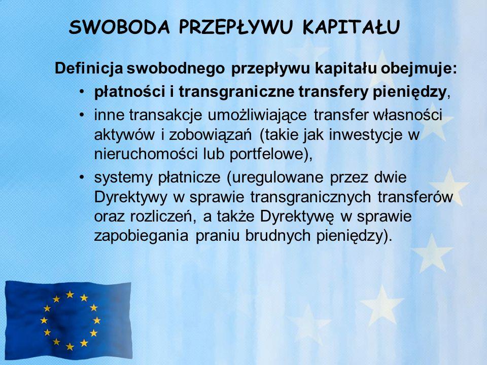 SWOBODA PRZEPŁYWU KAPITAŁU Definicja swobodnego przepływu kapitału obejmuje: płatności i transgraniczne transfery pieniędzy, inne transakcje umożliwiające transfer własności aktywów i zobowiązań (takie jak inwestycje w nieruchomości lub portfelowe), systemy płatnicze (uregulowane przez dwie Dyrektywy w sprawie transgranicznych transferów oraz rozliczeń, a także Dyrektywę w sprawie zapobiegania praniu brudnych pieniędzy).