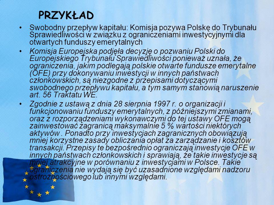 PRZYKŁAD Swobodny przepływ kapitału: Komisja pozywa Polskę do Trybunału Sprawiedliwości w związku z ograniczeniami inwestycyjnymi dla otwartych funduszy emerytalnych Komisja Europejska podjęła decyzję o pozwaniu Polski do Europejskiego Trybunału Sprawiedliwości ponieważ uznała, że ograniczenia, jakim podlegają polskie otwarte fundusze emerytalne (OFE) przy dokonywaniu inwestycji w innych państwach członkowskich, są niezgodne z przepisami dotyczącymi swobodnego przepływu kapitału, a tym samym stanowią naruszenie art.