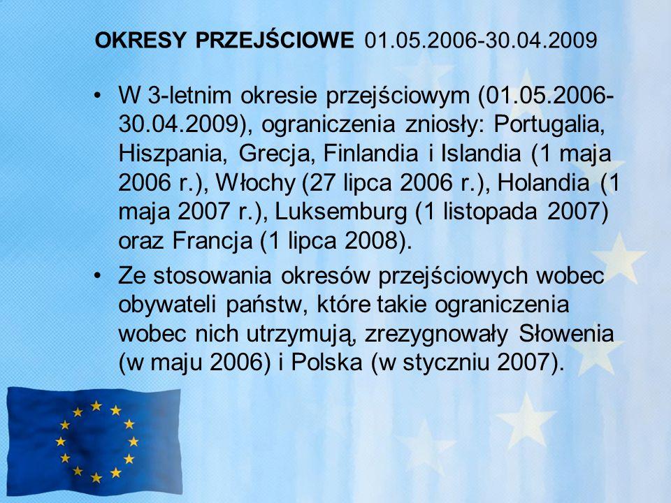 OKRESY PRZEJŚCIOWE 01.05.2006-30.04.2009 W 3-letnim okresie przejściowym (01.05.2006- 30.04.2009), ograniczenia zniosły: Portugalia, Hiszpania, Grecja, Finlandia i Islandia (1 maja 2006 r.), Włochy (27 lipca 2006 r.), Holandia (1 maja 2007 r.), Luksemburg (1 listopada 2007) oraz Francja (1 lipca 2008).