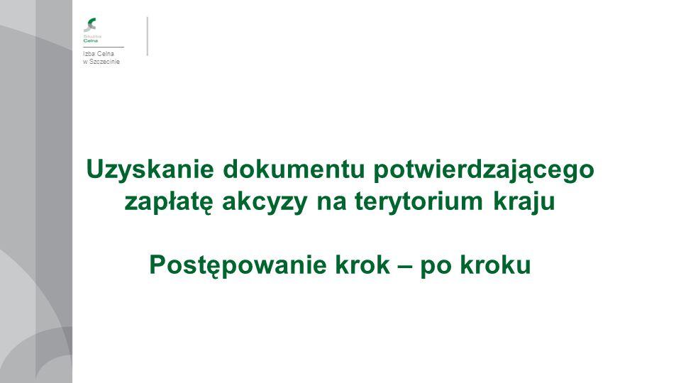 Izba Celna w Szczecinie Uzyskanie dokumentu potwierdzającego zapłatę akcyzy na terytorium kraju Postępowanie krok – po kroku