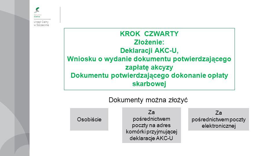Urząd Celny w Szczecinie KROK CZWARTY Złożenie: Deklaracji AKC-U, Wniosku o wydanie dokumentu potwierdzającego zapłatę akcyzy Dokumentu potwierdzające