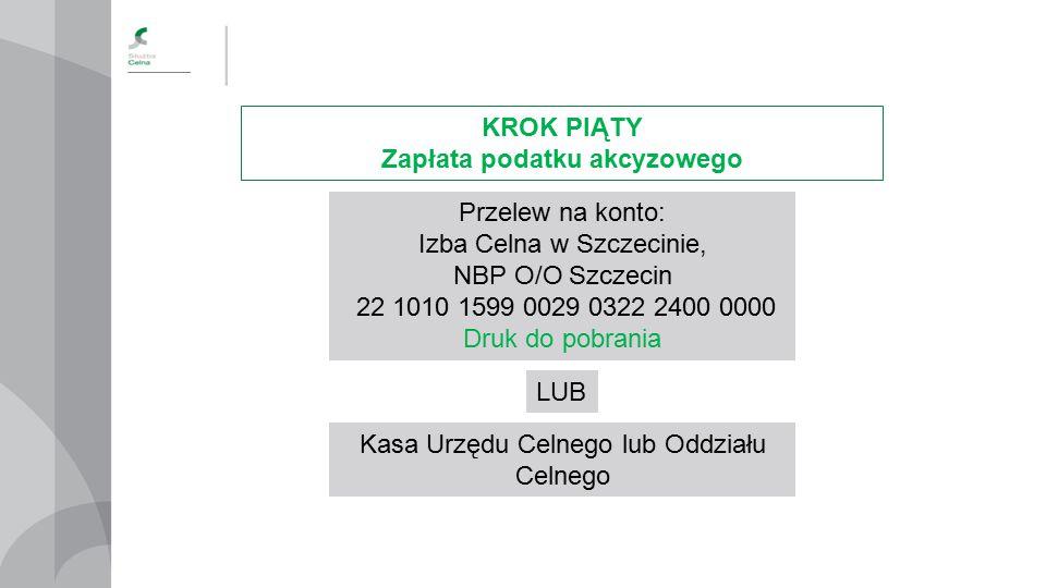 KROK PIĄTY Zapłata podatku akcyzowego Przelew na konto: Izba Celna w Szczecinie, NBP O/O Szczecin 22 1010 1599 0029 0322 2400 0000 Druk do pobrania LU