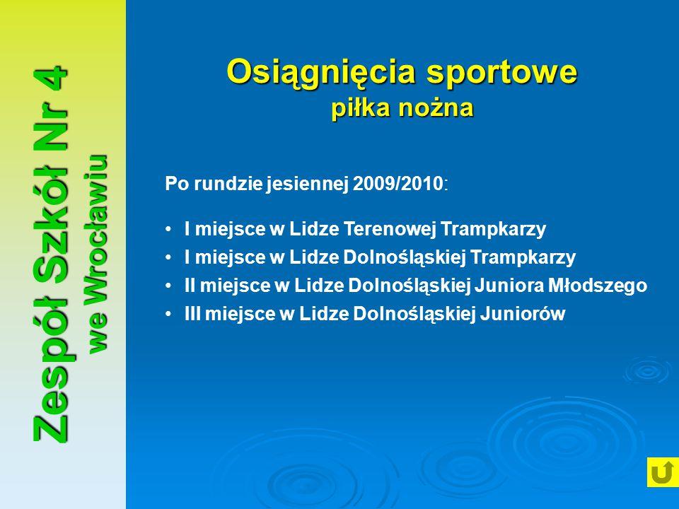 Zespół Szkół Nr 4 we Wrocławiu Osiągnięcia sportowe piłka nożna Po rundzie jesiennej 2009/2010: I miejsce w Lidze Terenowej Trampkarzy I miejsce w Lid