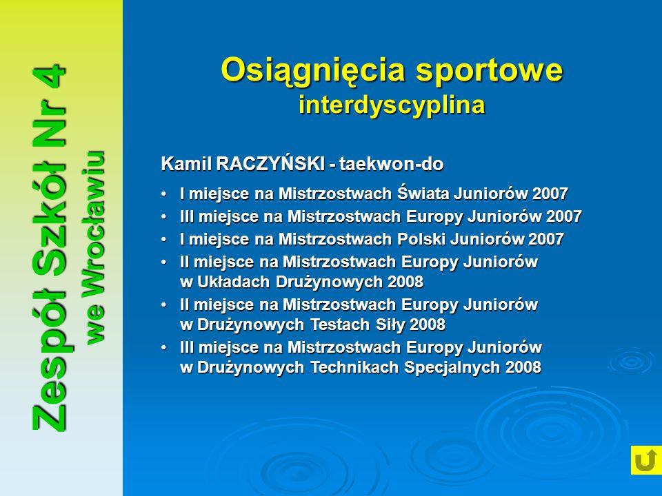 Zespół Szkół Nr 4 we Wrocławiu Osiągnięcia sportowe interdyscyplina Kamil RACZYŃSKI - taekwon-do I miejsce na Mistrzostwach Świata Juniorów 2007I miej