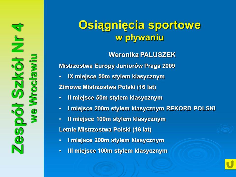 Zespół Szkół Nr 4 we Wrocławiu Osiągnięcia sportowe w pływaniu Weronika PALUSZEK Mistrzostwa Europy Juniorów Praga 2009 IX miejsce 50m stylem klasyczn
