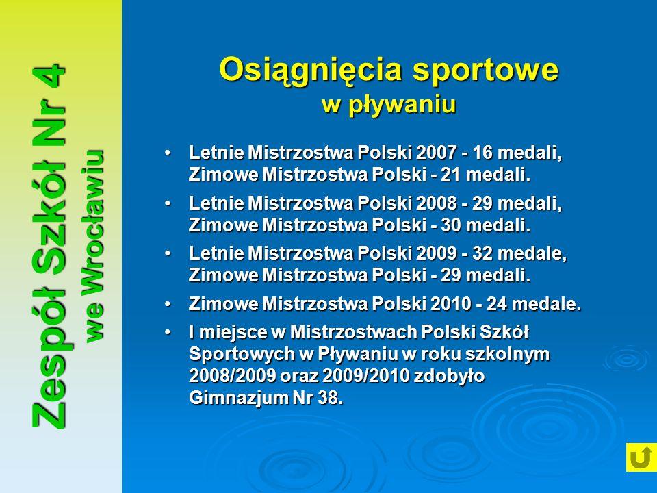 Zespół Szkół Nr 4 we Wrocławiu Osiągnięcia sportowe w pływaniu Letnie Mistrzostwa Polski 2007 - 16 medali, Zimowe Mistrzostwa Polski - 21 medali.Letni