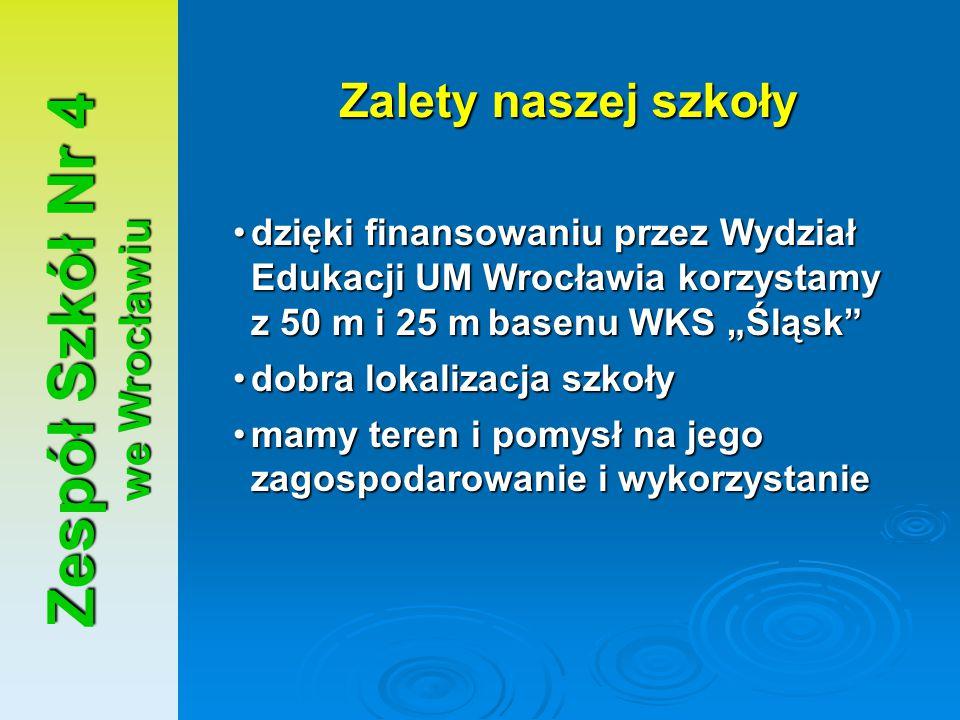 """Zespół Szkół Nr 4 we Wrocławiu Zalety naszej szkoły dzięki finansowaniu przez Wydział Edukacji UM Wrocławia korzystamy z 50 m i 25 mbasenu WKS """"Śląsk"""""""