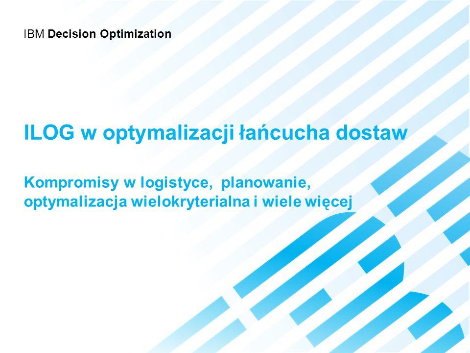 IBM Decision Optimization ILOG w optymalizacji łańcucha dostaw Kompromisy w logistyce, planowanie, optymalizacja wielokryterialna i wiele więcej