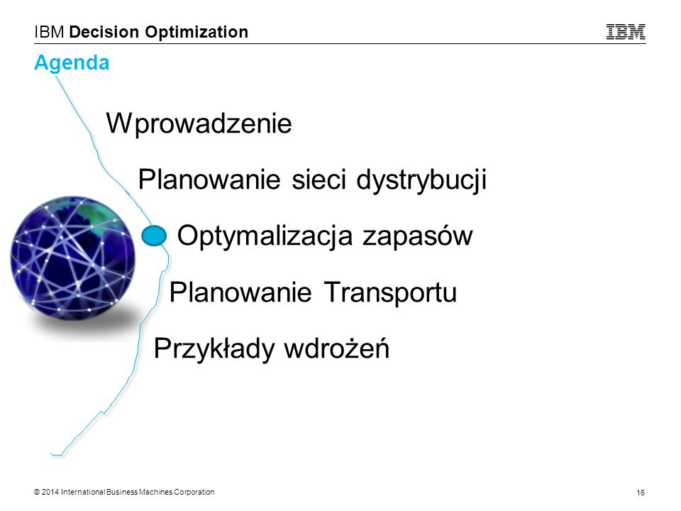© 2014 International Business Machines Corporation 16 IBM Decision Optimization Agenda Wprowadzenie Planowanie sieci dystrybucji Optymalizacja zapasów