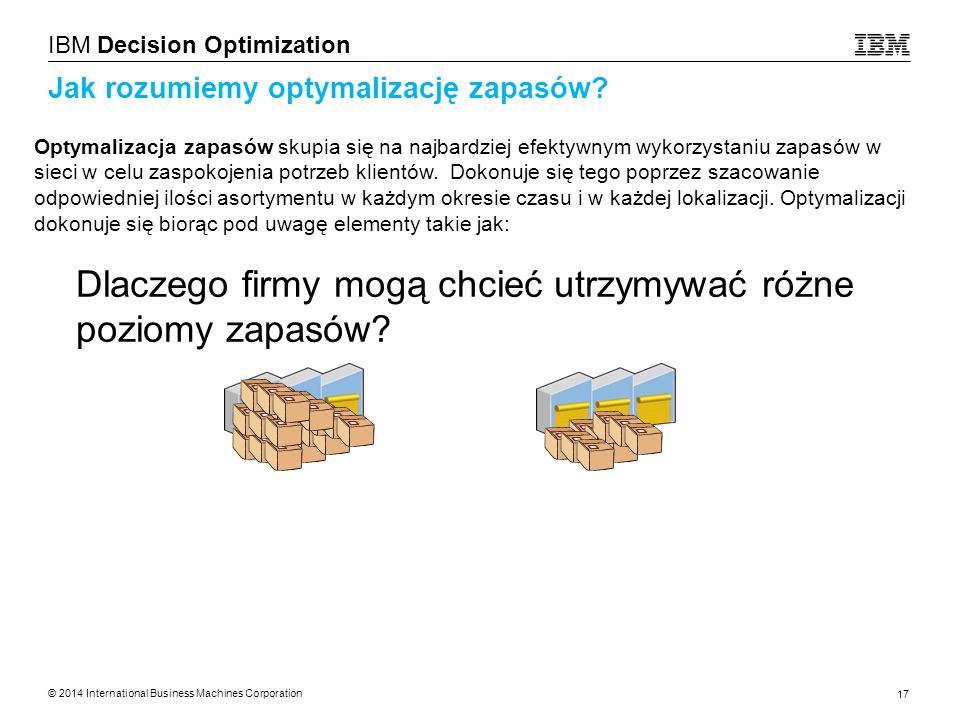 © 2014 International Business Machines Corporation 17 IBM Decision Optimization Jak rozumiemy optymalizację zapasów? Optymalizacja zapasów skupia się