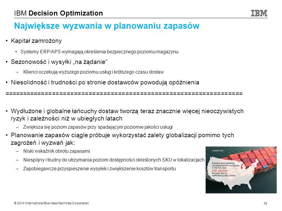 © 2014 International Business Machines Corporation 19 IBM Decision Optimization Największe wyzwania w planowaniu zapasów Kapitał zamrożony Systemy ERP