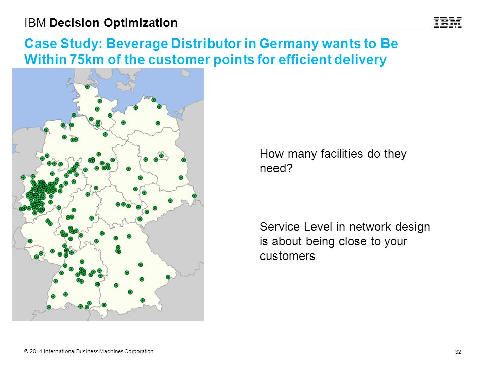 © 2014 International Business Machines Corporation 32 IBM Decision Optimization Case Study: Beverage Distributor in Germany wants to Be Within 75km of