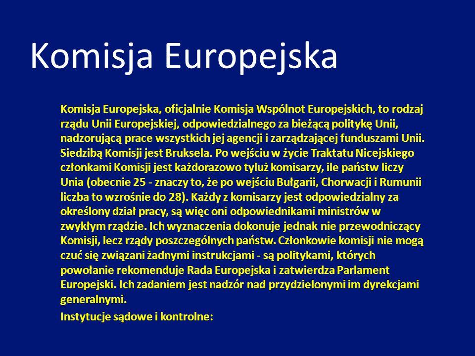 Komisja Europejska, oficjalnie Komisja Wspólnot Europejskich, to rodzaj rządu Unii Europejskiej, odpowiedzialnego za bieżącą politykę Unii, nadzorując