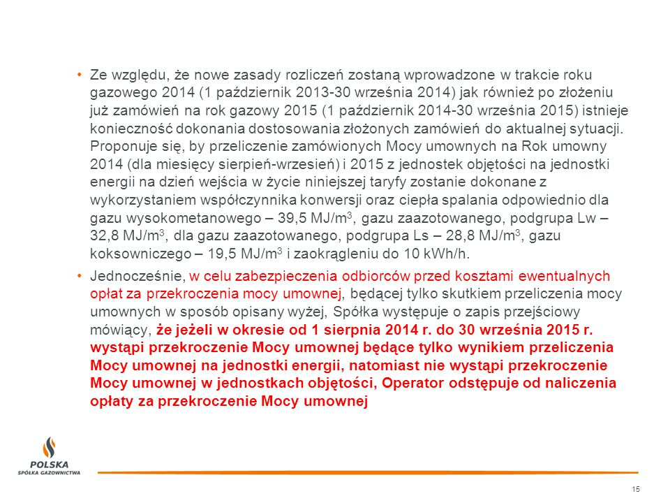 Ze względu, że nowe zasady rozliczeń zostaną wprowadzone w trakcie roku gazowego 2014 (1 październik 2013-30 września 2014) jak również po złożeniu już zamówień na rok gazowy 2015 (1 październik 2014-30 września 2015) istnieje konieczność dokonania dostosowania złożonych zamówień do aktualnej sytuacji.