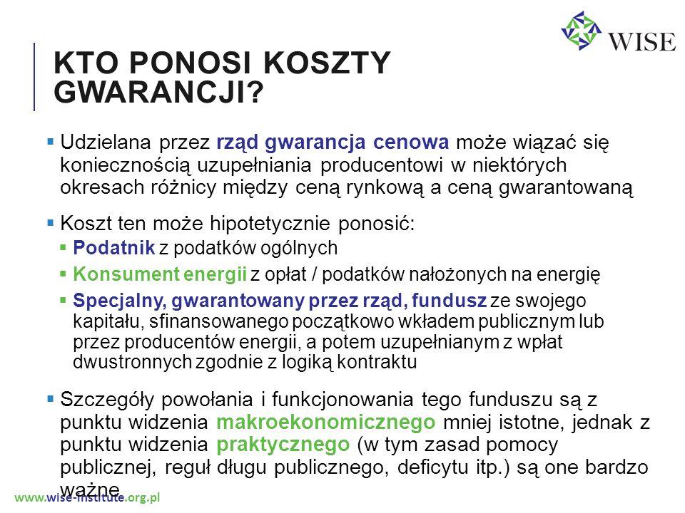 www.wise-institute.org.pl KTO PONOSI KOSZTY GWARANCJI?  Udzielana przez rząd gwarancja cenowa może wiązać się koniecznością uzupełniania producentowi