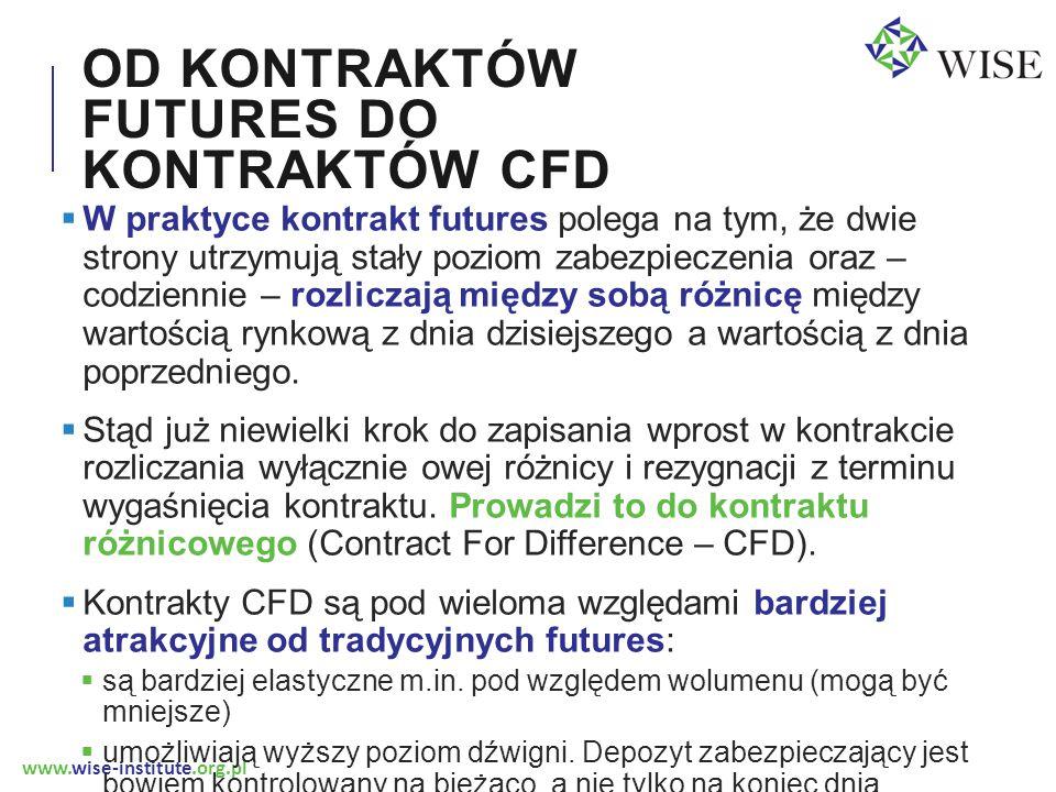 www.wise-institute.org.pl CFD FIT A ENERGETYKA NUKLEARNA  Różne ośrodki (ARE, WISE, EY) szacują koszt produkcji energii elektrycznej w Polsce w technologii nuklearnej po 2025 roku na 280-320 PLN za MWh (70-80 EUR/MWh)  Jeżeli szacunki te są trafne, a rząd chciałby wesprzeć budowę elektrowni jądrowej za pomocą CFD FiT musiałby umożliwić sprzedaż kontraktu CFD na energię elektryczną po kursie zbliżonym do tej kwoty.