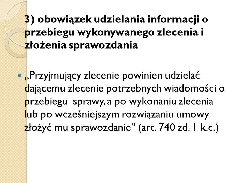 """3) obowiązek udzielania informacji o przebiegu wykonywanego zlecenia i złożenia sprawozdania """"Przyjmujący zlecenie powinien udzielać dającemu zlecenie potrzebnych wiadomości o przebiegu sprawy, a po wykonaniu zlecenia lub po wcześniejszym rozwiązaniu umowy złożyć mu sprawozdanie (art."""