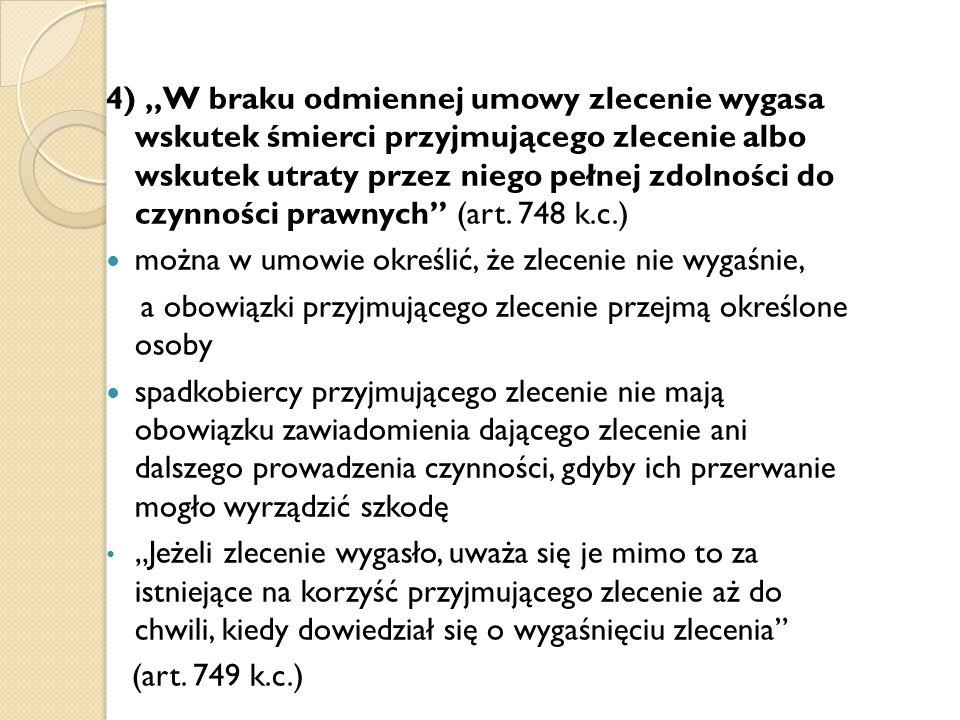 """4) """"W braku odmiennej umowy zlecenie wygasa wskutek śmierci przyjmującego zlecenie albo wskutek utraty przez niego pełnej zdolności do czynności prawn"""