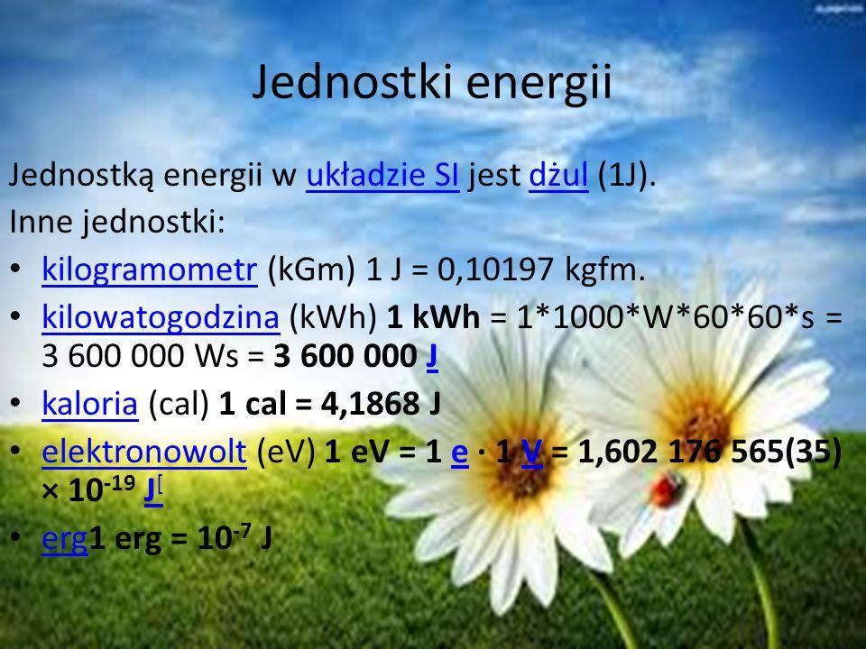 Jednostki energii Jednostką energii w układzie SI jest dżul (1J).układzie SIdżul Inne jednostki: kilogramometr (kGm) 1 J = 0,10197 kgfm. kilogramometr
