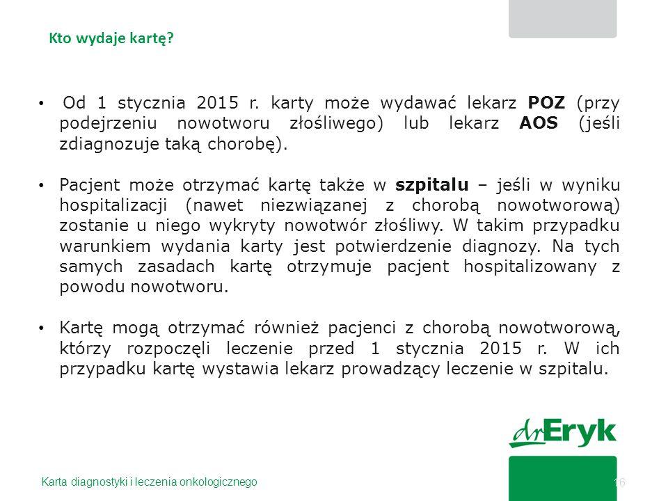 Kto wydaje kartę? 16 Od 1 stycznia 2015 r. karty może wydawać lekarz POZ (przy podejrzeniu nowotworu złośliwego) lub lekarz AOS (jeśli zdiagnozuje tak