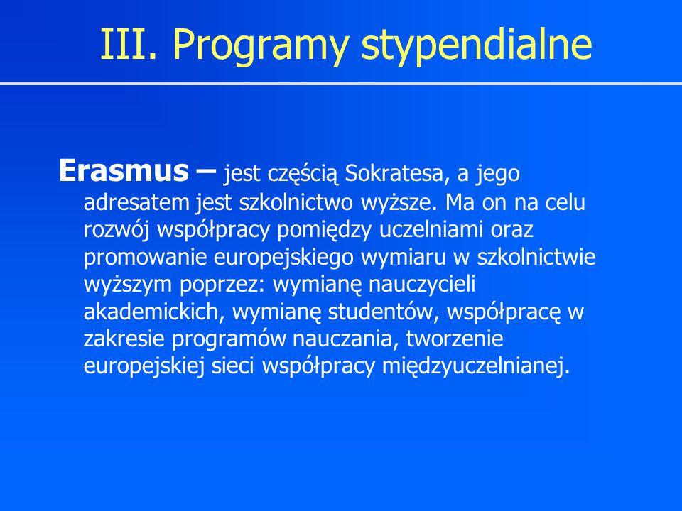 III. Programy stypendialne Erasmus – jest częścią Sokratesa, a jego adresatem jest szkolnictwo wyższe. Ma on na celu rozwój współpracy pomiędzy uczeln