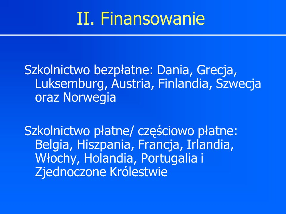 II. Finansowanie Szkolnictwo bezpłatne: Dania, Grecja, Luksemburg, Austria, Finlandia, Szwecja oraz Norwegia Szkolnictwo płatne/ częściowo płatne: Bel