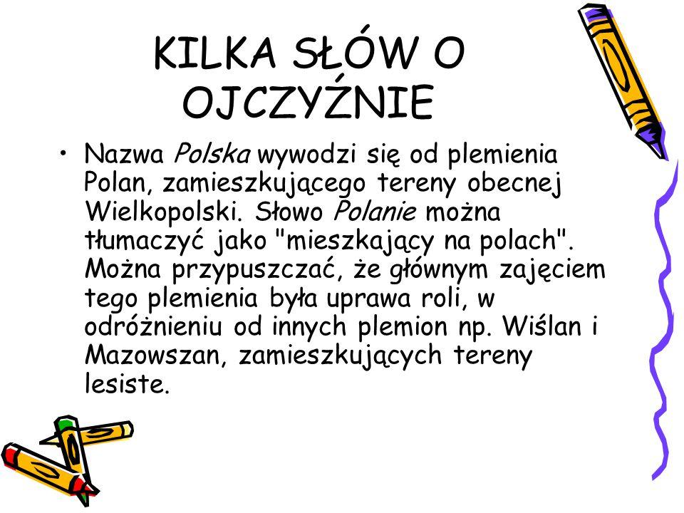 KILKA SŁÓW O OJCZYŹNIE Nazwa Polska wywodzi się od plemienia Polan, zamieszkującego tereny obecnej Wielkopolski. Słowo Polanie można tłumaczyć jako