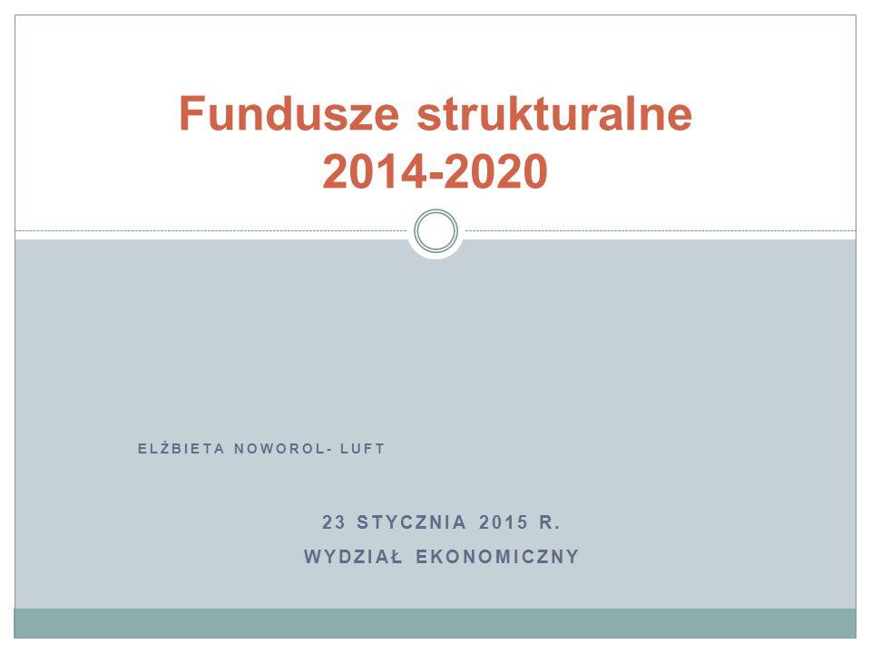 ELŻBIETA NOWOROL- LUFT 23 STYCZNIA 2015 R. WYDZIAŁ EKONOMICZNY Fundusze strukturalne 2014-2020