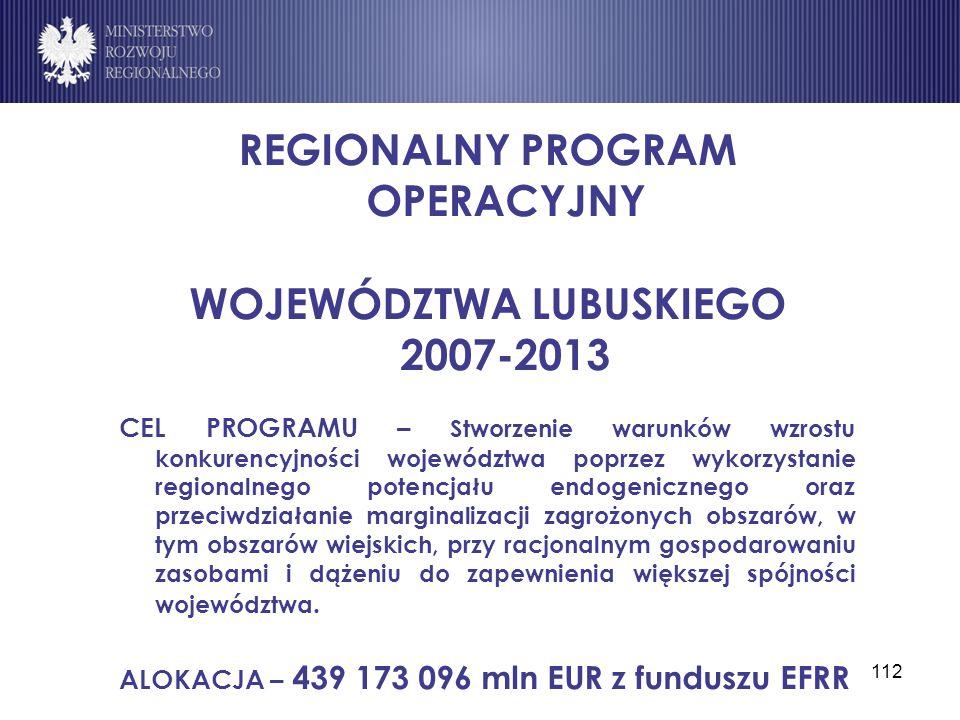 112 REGIONALNY PROGRAM OPERACYJNY WOJEWÓDZTWA LUBUSKIEGO 2007-2013 CEL PROGRAMU – Stworzenie warunków wzrostu konkurencyjności województwa poprzez wyk