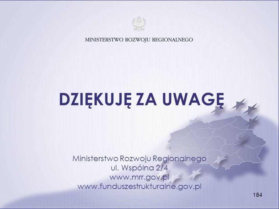 184 DZIĘKUJĘ ZA UWAGĘ Ministerstwo Rozwoju Regionalnego ul. Wspólna 2/4 www.mrr.gov.pl www.funduszestrukturalne.gov.pl