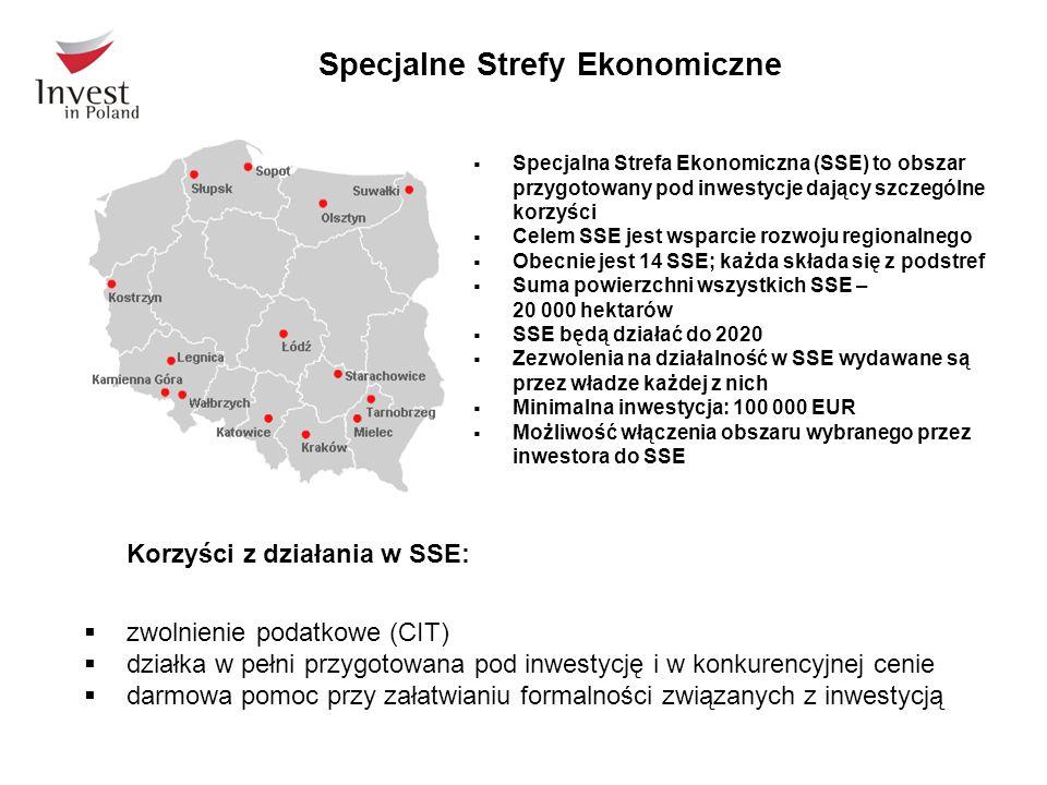 Specjalne Strefy Ekonomiczne  Specjalna Strefa Ekonomiczna (SSE) to obszar przygotowany pod inwestycje dający szczególne korzyści  Celem SSE jest wsparcie rozwoju regionalnego  Obecnie jest 14 SSE; każda składa się z podstref  Suma powierzchni wszystkich SSE – 20 000 hektarów  SSE będą działać do 2020  Zezwolenia na działalność w SSE wydawane są przez władze każdej z nich  Minimalna inwestycja: 100 000 EUR  Możliwość włączenia obszaru wybranego przez inwestora do SSE Korzyści z działania w SSE:  zwolnienie podatkowe (CIT)  działka w pełni przygotowana pod inwestycję i w konkurencyjnej cenie  darmowa pomoc przy załatwianiu formalności związanych z inwestycją