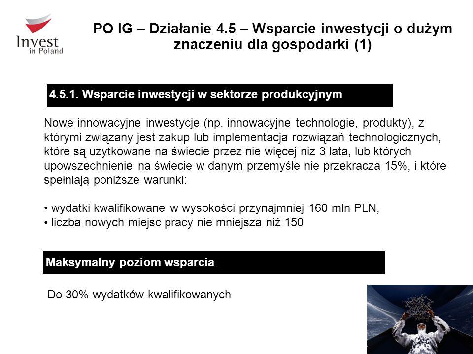 PO IG – Działanie 4.5 – Wsparcie inwestycji o dużym znaczeniu dla gospodarki (1) Maksymalny poziom wsparcia Do 30% wydatków kwalifikowanych Nowe innowacyjne inwestycje (np.