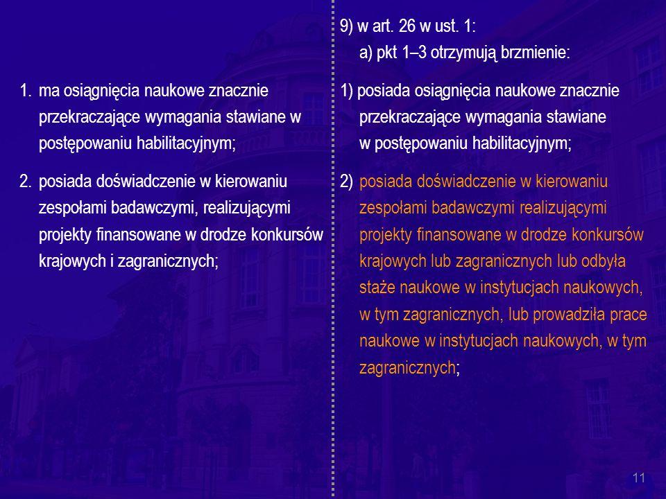 11 1.ma osiągnięcia naukowe znacznie przekraczające wymagania stawiane w postępowaniu habilitacyjnym; 2.posiada doświadczenie w kierowaniu zespołami badawczymi, realizującymi projekty finansowane w drodze konkursów krajowych i zagranicznych; 9) w art.