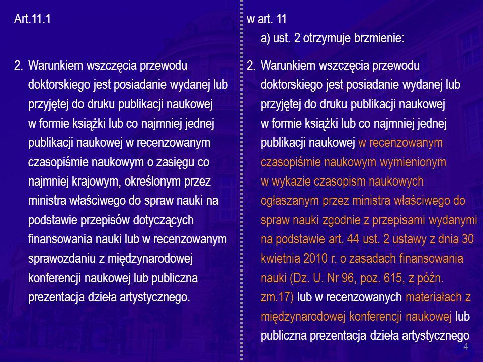 4 Art.11.1 2.Warunkiem wszczęcia przewodu doktorskiego jest posiadanie wydanej lub przyjętej do druku publikacji naukowej w formie książki lub co najmniej jednej publikacji naukowej w recenzowanym czasopiśmie naukowym o zasięgu co najmniej krajowym, określonym przez ministra właściwego do spraw nauki na podstawie przepisów dotyczących finansowania nauki lub w recenzowanym sprawozdaniu z międzynarodowej konferencji naukowej lub publiczna prezentacja dzieła artystycznego.