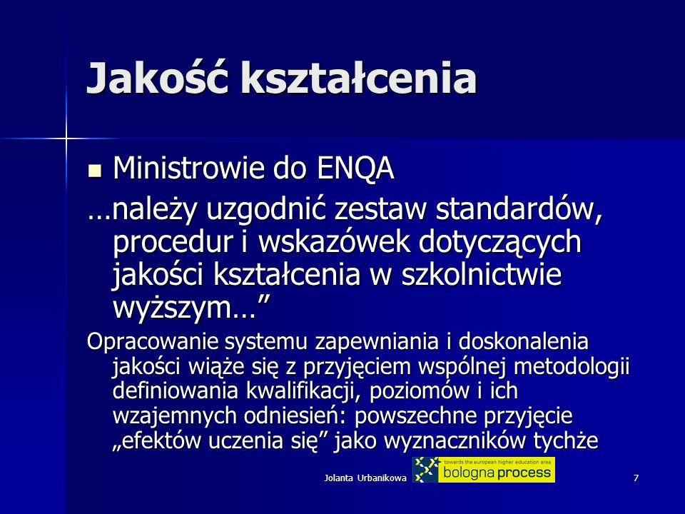 """Jolanta Urbanikowa7 Jakość kształcenia Ministrowie do ENQA Ministrowie do ENQA …należy uzgodnić zestaw standardów, procedur i wskazówek dotyczących jakości kształcenia w szkolnictwie wyższym… Opracowanie systemu zapewniania i doskonalenia jakości wiąże się z przyjęciem wspólnej metodologii definiowania kwalifikacji, poziomów i ich wzajemnych odniesień: powszechne przyjęcie """"efektów uczenia się jako wyznaczników tychże"""