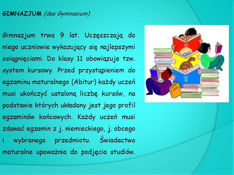 GIMNAZJUM (das Gymnasium) Gimnazjum trwa 9 lat. Uczęszczają do niego uczniowie wykazujący się najlepszymi osiągnięciami. Do klasy 11 obowiązuje tzw. s