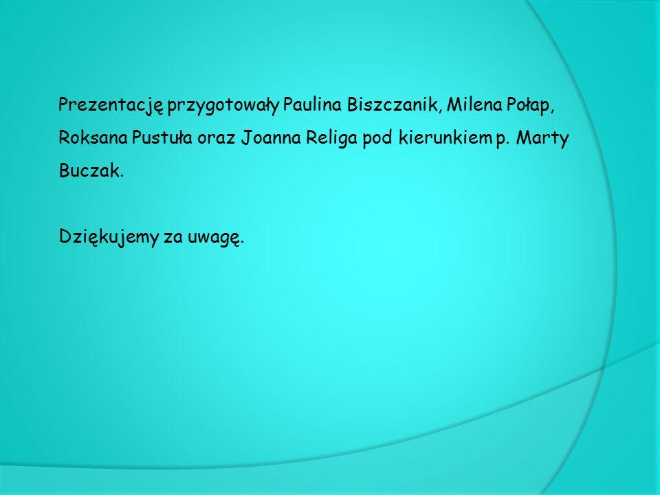 Prezentację przygotowały Paulina Biszczanik, Milena Połap, Roksana Pustuła oraz Joanna Religa pod kierunkiem p. Marty Buczak. Dziękujemy za uwagę.