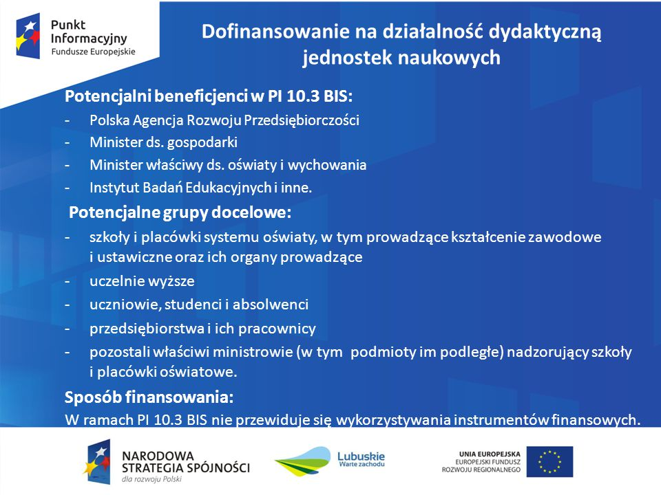 Dofinansowanie na działalność dydaktyczną jednostek naukowych Potencjalni beneficjenci w PI 10.3 BIS: -Polska Agencja Rozwoju Przedsiębiorczości -Mini