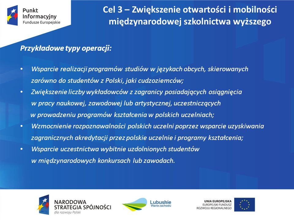Cel 3 – Zwiększenie otwartości i mobilności międzynarodowej szkolnictwa wyższego Przykładowe typy operacji: Wsparcie realizacji programów studiów w językach obcych, skierowanych zarówno do studentów z Polski, jaki cudzoziemców; Zwiększenie liczby wykładowców z zagranicy posiadających osiągnięcia w pracy naukowej, zawodowej lub artystycznej, uczestniczących w prowadzeniu programów kształcenia w polskich uczelniach; Wzmocnienie rozpoznawalności polskich uczelni poprzez wsparcie uzyskiwania zagranicznych akredytacji przez polskie uczelnie i programy kształcenia; Wsparcie uczestnictwa wybitnie uzdolnionych studentów w międzynarodowych konkursach lub zawodach.