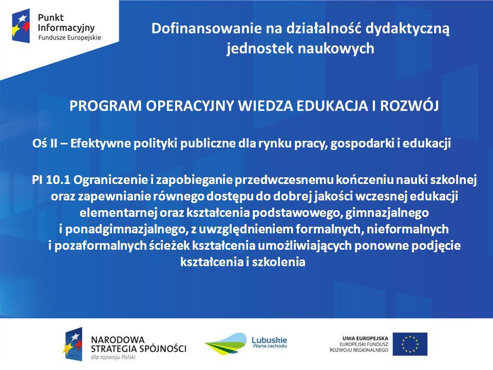 Dofinansowanie na działalność dydaktyczną jednostek naukowych PROGRAM OPERACYJNY WIEDZA EDUKACJA I ROZWÓJ Oś II – Efektywne polityki publiczne dla rynku pracy, gospodarki i edukacji PI 10.1 Ograniczenie i zapobieganie przedwczesnemu kończeniu nauki szkolnej oraz zapewnianie równego dostępu do dobrej jakości wczesnej edukacji elementarnej oraz kształcenia podstawowego, gimnazjalnego i ponadgimnazjalnego, z uwzględnieniem formalnych, nieformalnych i pozaformalnych ścieżek kształcenia umożliwiających ponowne podjęcie kształcenia i szkolenia