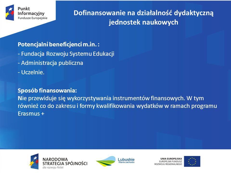 Dofinansowanie na działalność dydaktyczną jednostek naukowych Potencjalni beneficjenci m.in. : - Fundacja Rozwoju Systemu Edukacji - Administracja pub