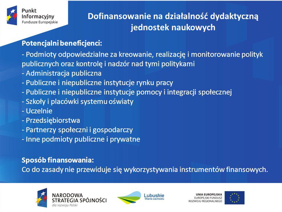 Potencjalni beneficjenci: - Podmioty odpowiedzialne za kreowanie, realizację i monitorowanie polityk publicznych oraz kontrolę i nadzór nad tymi politykami - Administracja publiczna - Publiczne i niepubliczne instytucje rynku pracy - Publiczne i niepubliczne instytucje pomocy i integracji społecznej - Szkoły i placówki systemu oświaty - Uczelnie - Przedsiębiorstwa - Partnerzy społeczni i gospodarczy - Inne podmioty publiczne i prywatne Sposób finansowania: Co do zasady nie przewiduje się wykorzystywania instrumentów finansowych.