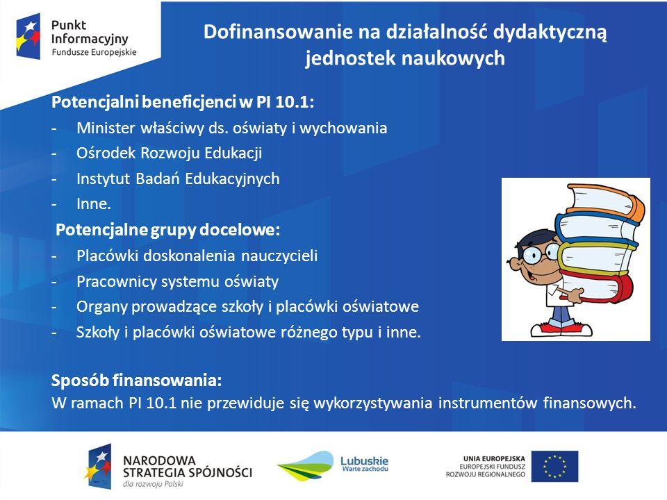 Dofinansowanie na działalność dydaktyczną jednostek naukowych Potencjalni beneficjenci w PI 10.1: -Minister właściwy ds. oświaty i wychowania -Ośrodek