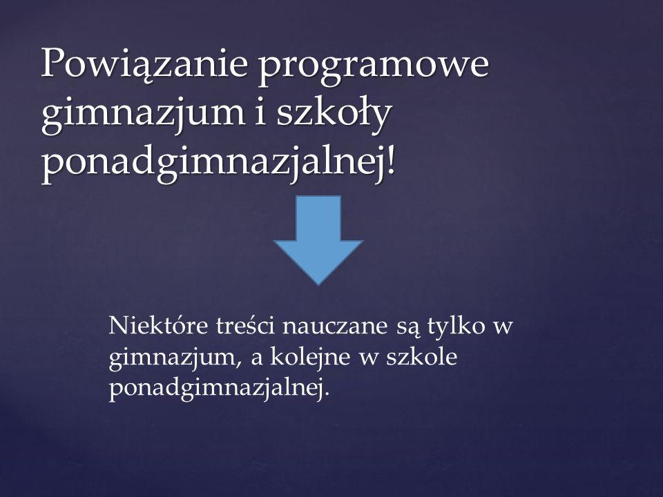 Powiązanie programowe gimnazjum i szkoły ponadgimnazjalnej! Niektóre treści nauczane są tylko w gimnazjum, a kolejne w szkole ponadgimnazjalnej.