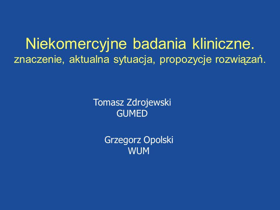 Grzegorz Opolski WUM Niekomercyjne badania kliniczne. znaczenie, aktualna sytuacja, propozycje rozwiązań. Tomasz Zdrojewski GUMED