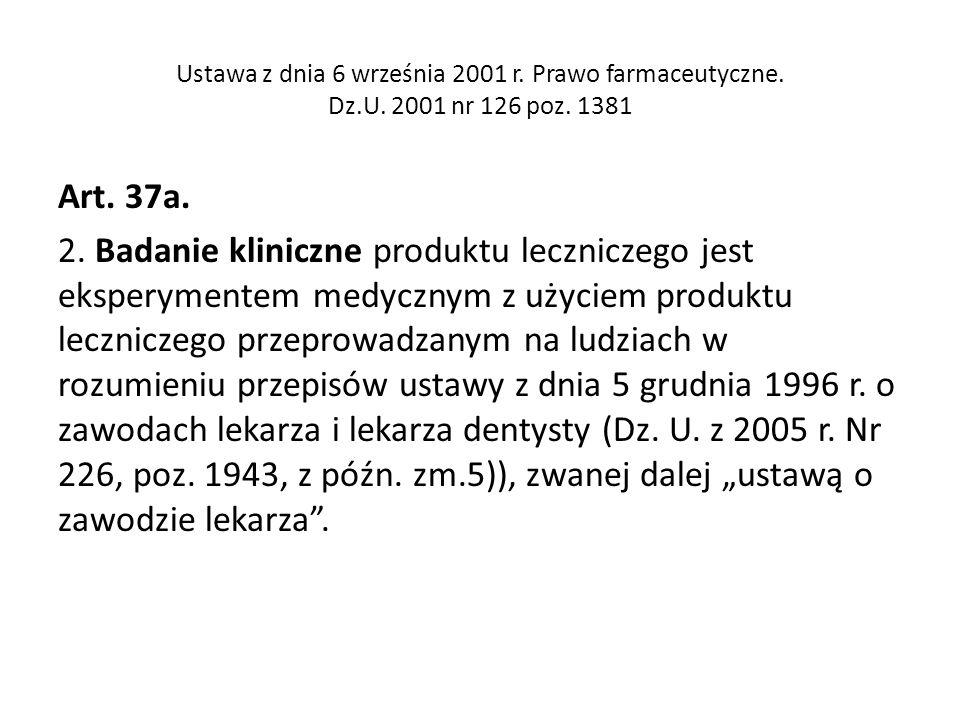 Ustawa z dnia 6 września 2001 r. Prawo farmaceutyczne. Dz.U. 2001 nr 126 poz. 1381 Art. 37a. 2. Badanie kliniczne produktu leczniczego jest eksperymen