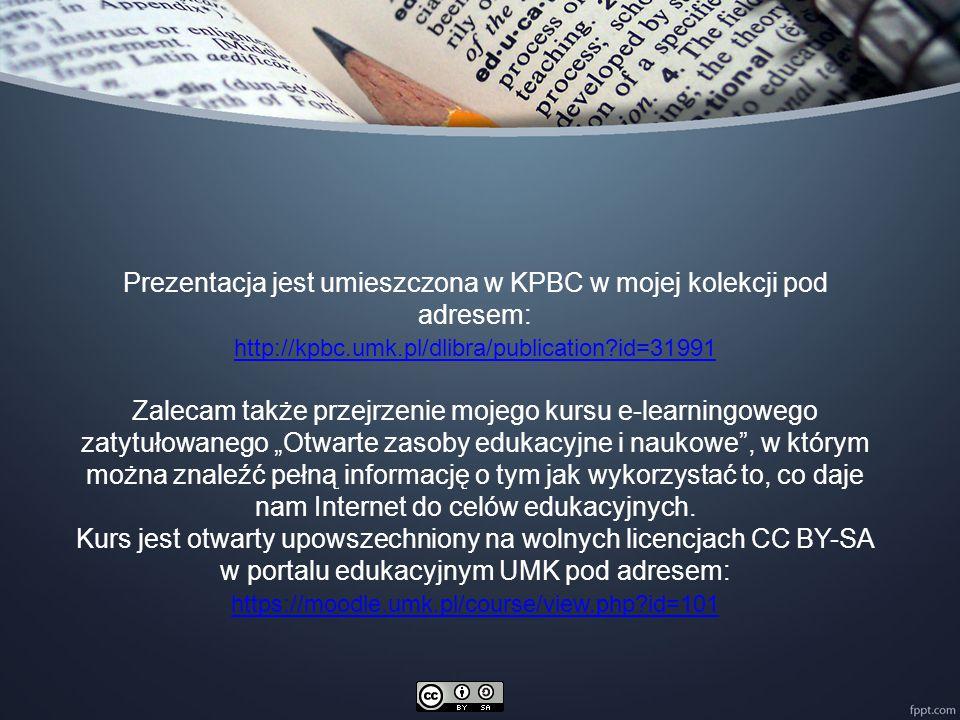 """Prezentacja jest umieszczona w KPBC w mojej kolekcji pod adresem: http://kpbc.umk.pl/dlibra/publication?id=31991 Zalecam także przejrzenie mojego kursu e-learningowego zatytułowanego """"Otwarte zasoby edukacyjne i naukowe , w którym można znaleźć pełną informację o tym jak wykorzystać to, co daje nam Internet do celów edukacyjnych."""