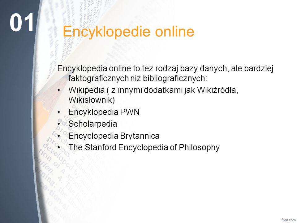 Encyklopedie online Encyklopedia online to też rodzaj bazy danych, ale bardziej faktograficznych niż bibliograficznych: Wikipedia ( z innymi dodatkami jak Wikiźródła, Wikisłownik) Encyklopedia PWN Scholarpedia Encyclopedia Brytannica The Stanford Encyclopedia of Philosophy 01